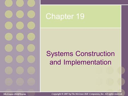 McGraw-Hill/Irwin Copyright © 2007 by The McGraw-Hill Companies, Inc. All rights reserved. Chapter 19 Systems Construction and Implementation.