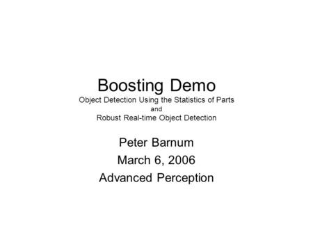Boosting Demo Object Detection Using the Statistics of Parts and Robust Real-time Object Detection Peter Barnum March 6, 2006 Advanced Perception.
