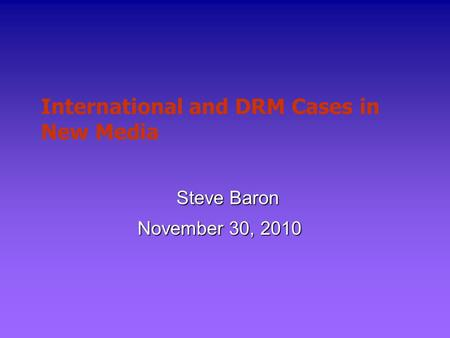 International and DRM Cases in New Media Steve Baron November 30, 2010.