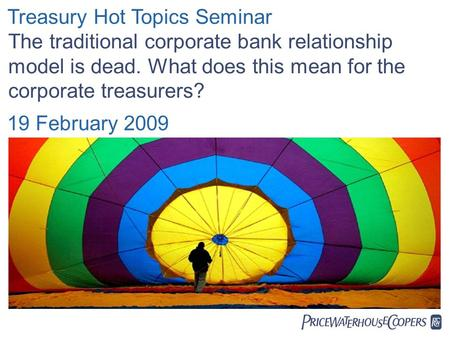  Treasury Hot Topics Seminar The traditional corporate bank relationship model is dead. What does this mean for the corporate treasurers? 19 February.
