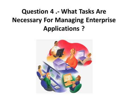 Question 4.- What Tasks Are Necessary For Managing Enterprise Applications ?