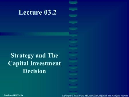 Lecture 03.2 Strategy and The Capital Investment Decision Copyright © 2006 by The McGraw-Hill Companies, Inc. All rights reserved McGraw-Hill/Irwin.