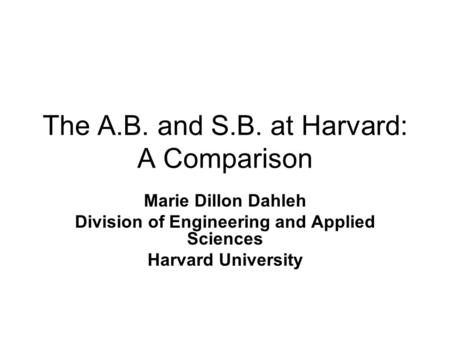 The A.B. and S.B. at Harvard: A Comparison Marie Dillon Dahleh Division of Engineering and Applied Sciences Harvard University.