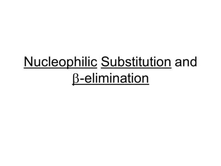 Nucleophilic Substitution and  -elimination. Substitution Process Nucleophiles have a pair of electrons which are used to form a bond to the electrophile.