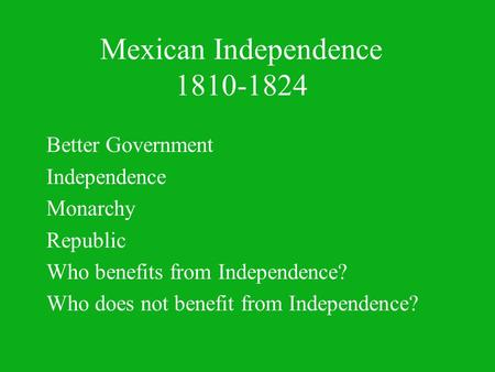 Mexican Independence 1810-1824 Better Government Independence Monarchy Republic Who benefits from Independence? Who does not benefit from Independence?