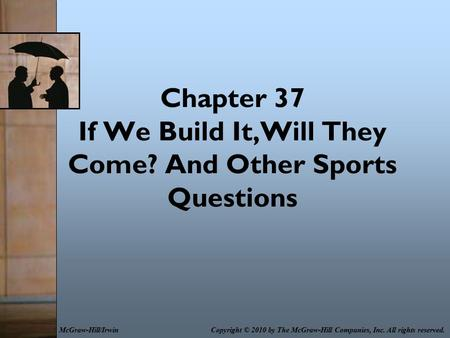 Chapter 37 If We Build It,Will They Come? And Other Sports Questions Copyright © 2010 by The McGraw-Hill Companies, Inc. All rights reserved.McGraw-Hill/Irwin.