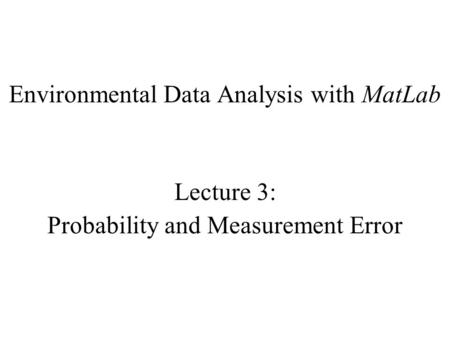 Environmental Data Analysis with MatLab Lecture 3: Probability and Measurement Error.