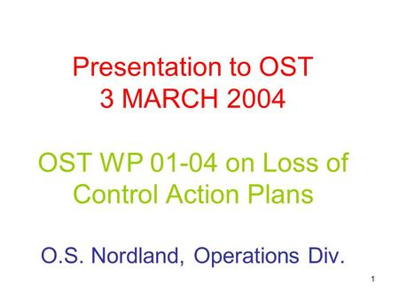 1 Presentation to OST 3 MARCH 2004 OST WP 01-04 on Loss of Control Action Plans O.S. Nordland, Operations Div.