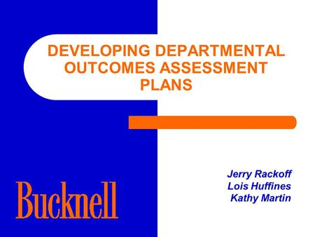 DEVELOPING DEPARTMENTAL OUTCOMES ASSESSMENT PLANS Jerry Rackoff Lois Huffines Kathy Martin.