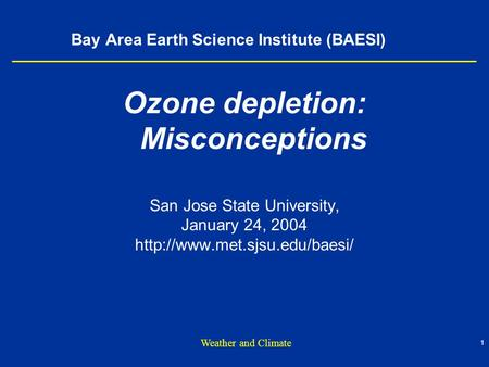 1 Weather and Climate Bay Area Earth Science Institute (BAESI) Ozone depletion: Misconceptions San Jose State University, January 24, 2004