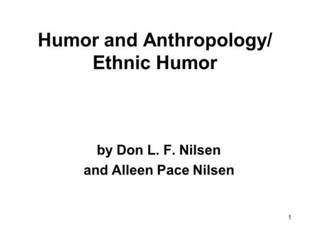1 Humor and Anthropology/ Ethnic Humor by Don L. F. Nilsen and Alleen Pace Nilsen.