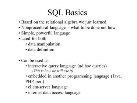 SQL Basics Based on the relational algebra we just learned. Nonprocedural language – what to be done not how Simple, powerful language Used for both data.