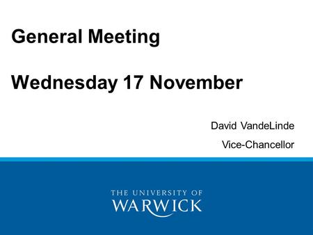 General Meeting Wednesday 17 November David VandeLinde Vice-Chancellor.