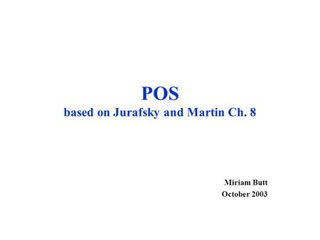 POS based on Jurafsky and Martin Ch. 8 Miriam Butt October 2003.