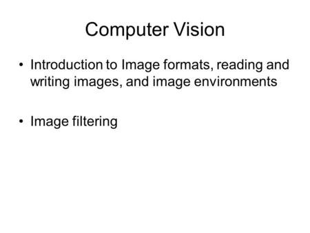 Computer Vision Introduction to Image formats, reading and writing images, and image environments Image filtering.