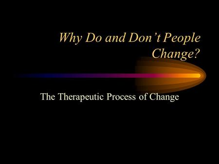 Why Do and Don't People Change? The Therapeutic Process of Change.