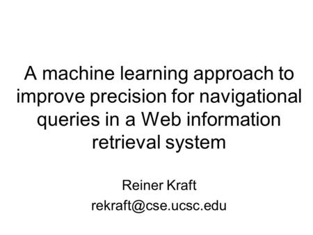 A machine learning approach to improve precision for navigational queries in a Web information retrieval system Reiner Kraft