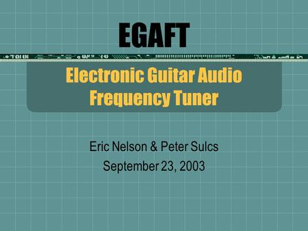 EGAFT Electronic Guitar Audio Frequency Tuner Eric Nelson & Peter Sulcs September 23, 2003.