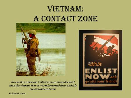 Vietnam: A Contact zone No event in American history is more misunderstood than the Vietnam War. It was misreported then, and it is misremembered now.