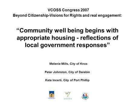 "VCOSS Congress 2007 Beyond Citizenship-Visions for Rights and real engagement: ""Community well being begins with appropriate housing - reflections of local."
