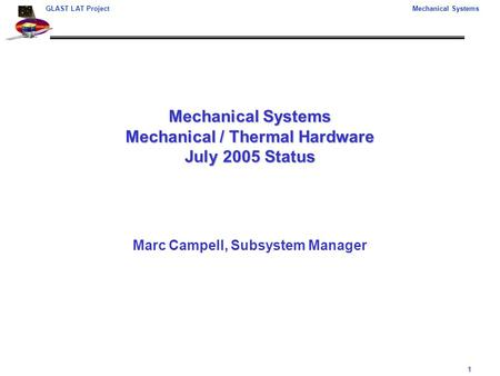 1 GLAST LAT ProjectMechanical Systems Mechanical Systems Mechanical / Thermal Hardware July 2005 Status Marc Campell, Subsystem Manager.