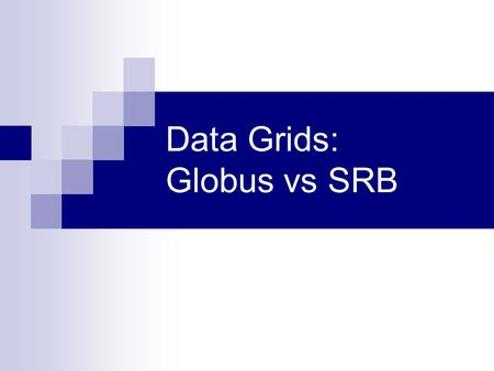 Data Grids: Globus vs SRB. Maturity SRB  Older code base  Widely accepted across multiple communities  Core components are tightly integrated Globus.