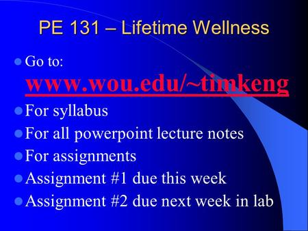 PE 131 – Lifetime Wellness Go to: www.wou.edu/~timkeng www.wou.edu/~timkeng For syllabus For all powerpoint lecture notes For assignments Assignment #1.