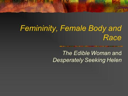 Femininity, Female Body and Race The Edible Woman and Desperately Seeking Helen.
