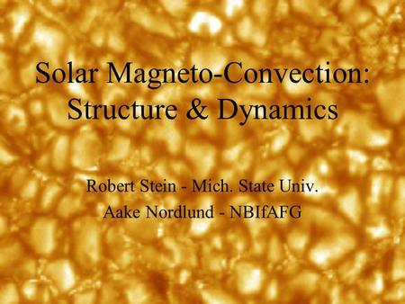 Solar Magneto-Convection: Structure & Dynamics Robert Stein - Mich. State Univ. Aake Nordlund - NBIfAFG.