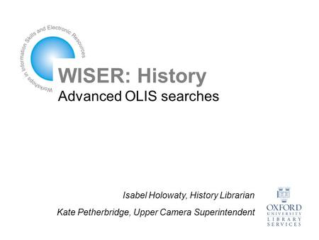 WISER: History Advanced OLIS searches Isabel Holowaty, History Librarian Kate Petherbridge, Upper Camera Superintendent.