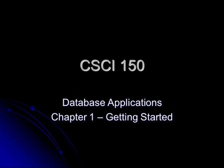 CSCI 150 Database Applications Chapter 1 – Getting Started.