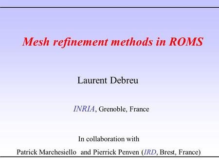 Mesh refinement methods in ROMS Laurent Debreu INRIA, Grenoble, France In collaboration with Patrick Marchesiello and Pierrick Penven (IRD, Brest, France)