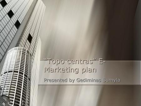 """Topo centras"" E- Marketing plan Presented by Gediminas Sumyla."