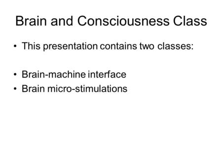 Brain and Consciousness Class This presentation contains two classes: Brain-machine interface Brain micro-stimulations.