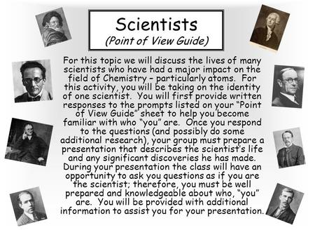 Scientists (Point of View Guide) For this topic we will discuss the lives of many scientists who have had a major impact on the field of Chemistry – particularly.