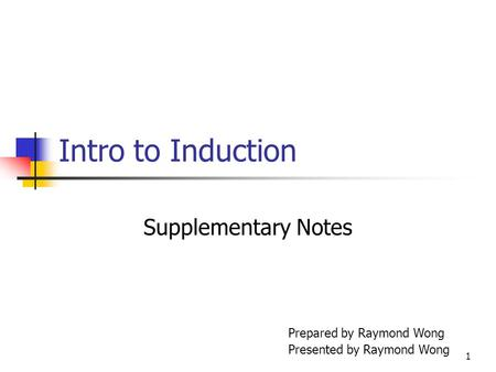 1 Intro to Induction Supplementary Notes Prepared by Raymond Wong Presented by Raymond Wong.