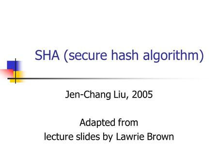 SHA (secure hash algorithm) Jen-Chang Liu, 2005 Adapted from lecture slides by Lawrie Brown.