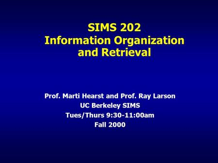 SIMS 202 Information Organization and Retrieval Prof. Marti Hearst and Prof. Ray Larson UC Berkeley SIMS Tues/Thurs 9:30-11:00am Fall 2000.
