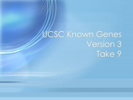 UCSC Known Genes Version 3 Take 9. Known Gene History Initially based on Genie predictions constrained by BLAT mRNA alignments. –David Kulp got busy at.