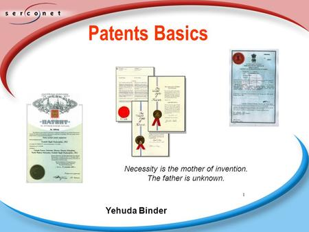 1 Patents Basics Necessity is the mother of invention. The father is unknown. Yehuda Binder.