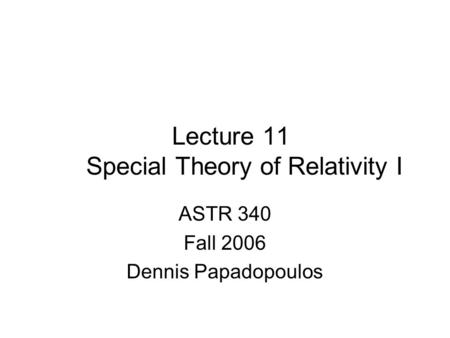 Lecture 11 Special Theory of Relativity I ASTR 340 Fall 2006 Dennis Papadopoulos.