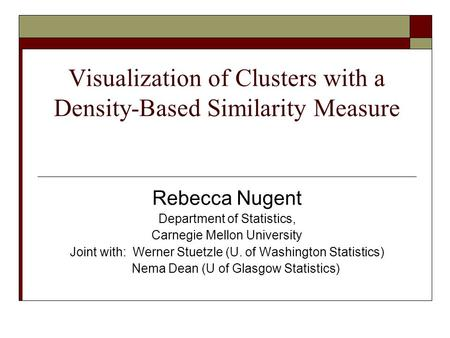 Visualization of Clusters with a Density-Based Similarity Measure Rebecca Nugent Department of Statistics, Carnegie Mellon University Joint with: Werner.