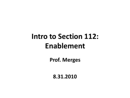 Intro to Section 112: Enablement Prof. Merges 8.31.2010.
