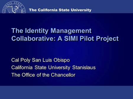 The Identity Management Collaborative: A SIMI Pilot Project Cal Poly San Luis Obispo California State University Stanislaus The Office of the Chancellor.