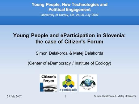 25 July 2007 Simon Delakorda & Matej Delakorda 1 Young People, New Technologies and Political Engagement Young People, New Technologies and Political Engagement.
