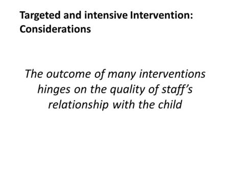 The outcome of many interventions hinges on the quality of staff's relationship with the child Targeted and intensive Intervention: Considerations.