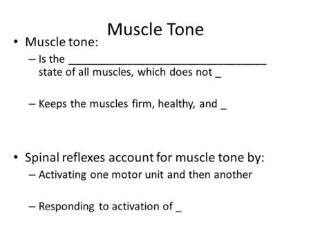 Muscle Tone Muscle tone: – Is the _________________________________ state of all muscles, which does not _ – Keeps the muscles firm, healthy, and _ Spinal.