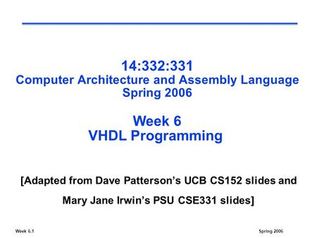 Week 6.1Spring 2006 14:332:331 Computer Architecture and Assembly Language Spring 2006 Week 6 VHDL Programming [Adapted from Dave Patterson's UCB CS152.