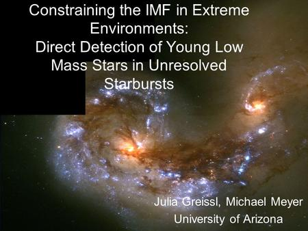 Constraining the IMF in Extreme Environments: Direct Detection of Young Low Mass Stars in Unresolved Starbursts Julia Greissl, Michael Meyer University.