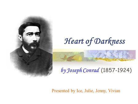 Heart of Darkness by Joseph Conrad (1857-1924) Presented by Ice, Julie, Jenny, Vivian.